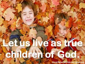 Let us live as true children of God