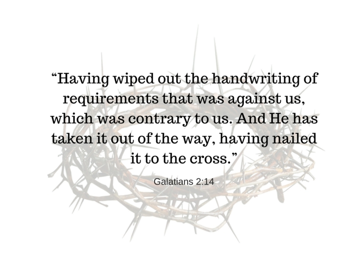 """Having wiped out the handwriting of requirements that was against us, which was contrary to us. And He has taken it out of the way, having nailed it to the cross."""