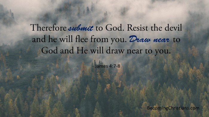 Therefore submit to God. Resist the devil and he will flee from you. Draw near to God and He will draw near to you.