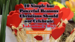 10 Simple but Powerful Reasons Christians Should not Celebrate Valentine's Day