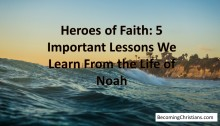 Heroes of Faith: 5 Important Lessons We Learn From the Life of Noah