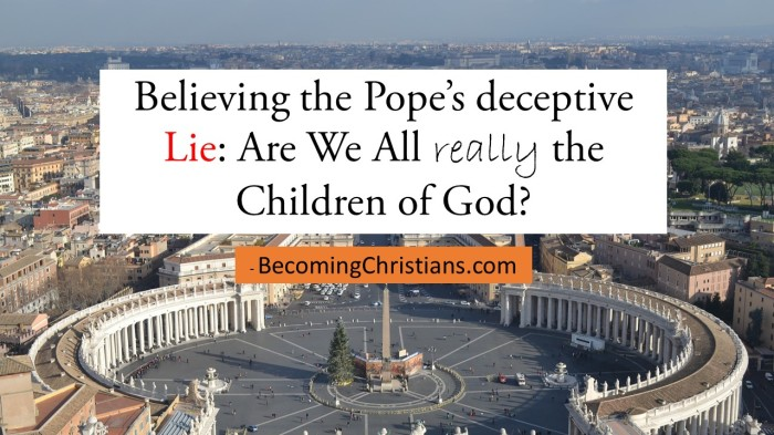 Believing the Pope's deceptive Lie Are We All really the Children of God