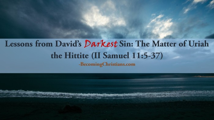 Lessons from David's Darkest Sin The Matter of Uriah the Hittite (II Samuel 11 5-37)