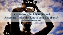 Lessons from the Life of Samuel Accepting God as the King of your Life (Part 5)