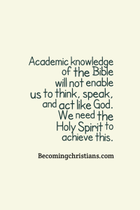 Academic knowledge of the Bible will not enable us to think, speak, and act like God. We need the Holy Spirit to achieve this.