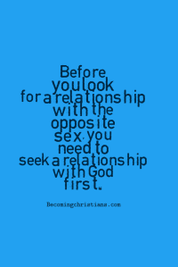 Before you look for a relationship with the opposite sex, you need to seek a relationship with God first.