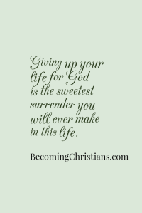 Giving up your life for God is the sweetest surrender you will ever make in this life.
