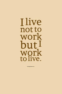 I forget: I live not to work, but I work to live.