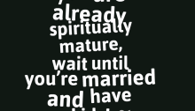 If you think you are already spiritually mature, wait until you're married and have kids!