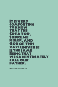 It is very comforting that the Creator, Supreme Ruler, and God of this vast universe is the same Being that we can intimately call our Father.