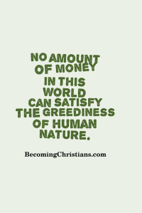 No amount of money in this world can satisfy the greediness of human nature.