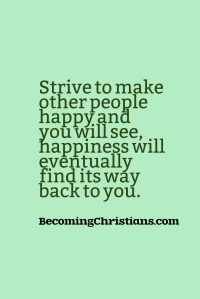 Strive to make other people happy and you will see, happiness will eventually find its way back to you.
