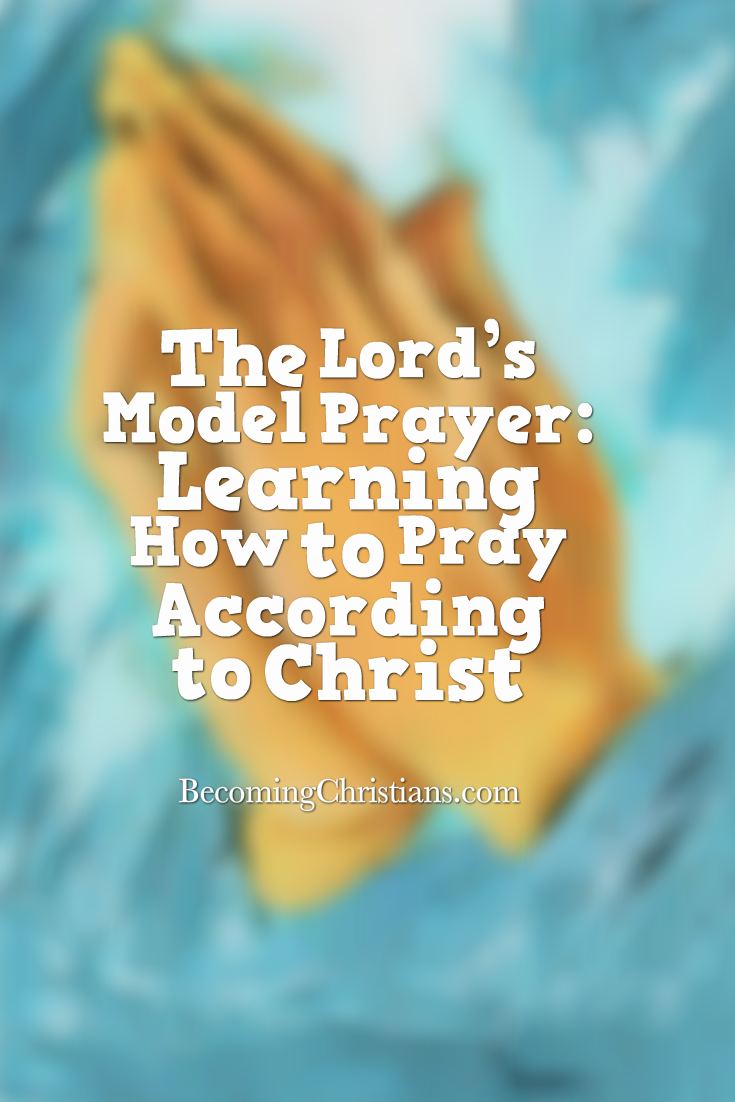 The Lord's Model Prayer: Learning How to Pray According to Christ    Becoming Christians