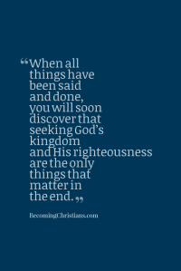When all things have been said and done, you will soon discover that seeking God's kingdom and His righteousness are the only things that matter in the end.