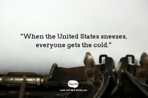 """When the United States sneezes, everyone gets the cold."""