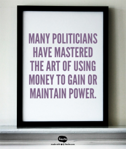 Many politicians have mastered the art of using money to gain or maintain power.