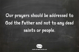 Our Prayers should be addressed to God the Father and not to any dead saints or people.