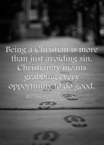 Being a Christian is more than just avoiding sin. Christianity means grabbing every opportunity to do good.