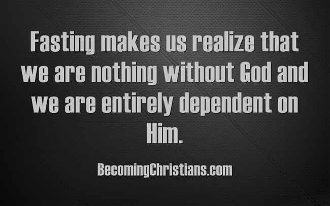 Fasting makes us realize that we are nothing without God and we are entirely dependent on Him.