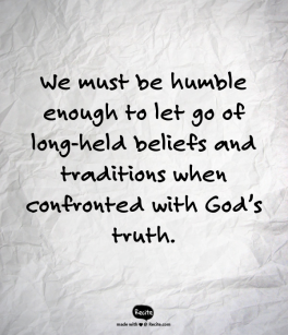 We must be humble enough to let go of long-held beliefs and traditions when confronted with God's truth.