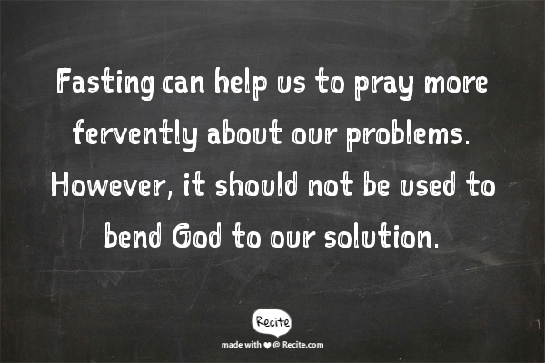 Fasting can help us to pray more fervently about our problems. However, it should not be used to bend God to our solution.