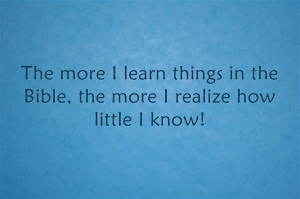 the more I learn things in the Bible, the more I realize how little I know!