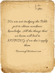 We are not studying the Bible just to obtain academic knowledge. All the things that we learn will boil to NOTHING if we don't apply them.