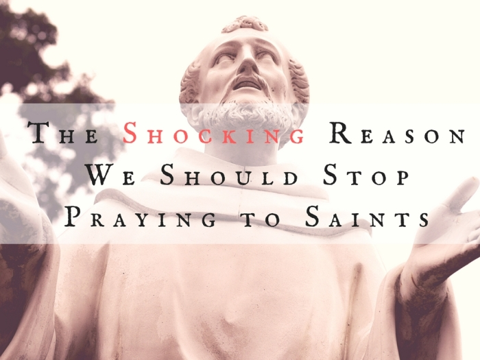 the-shocking-reason-we-should-stop-praying-to-saints