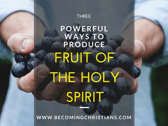 3 Powerful Ways to Produce the Fruit of the Holy Spirit