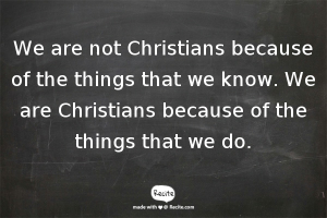 We are not Christians because of the things that we know. We are Christians because of the things that we do.