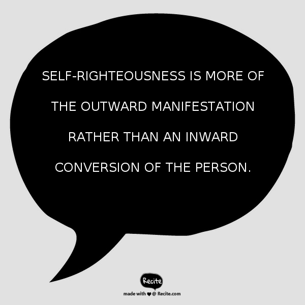 Self-righteousness is more of the outward manifestation rather than an inward conversion of the person.