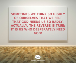 Sometimes we think so highly of ourselves that we felt that God needs us so badly. Actually, the reverse is true: It is US who desperately need God!