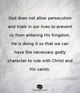 God does not allow persecution and trials in our lives to prevent us from entering His Kingdom. He is doing it so that we can have the necessary godly character to rule with Christ and His saints.