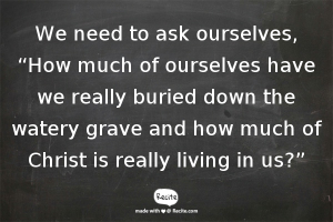 "We need to ask ourselves, ""How much of ourselves have we really buried down the watery grave and how much of Christ is really living in us?"""