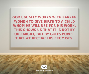 God usually works with barren women to give birth to a child whom He will use for His work. This shows us that it is not by our might, but by God's power that we receive His promises.