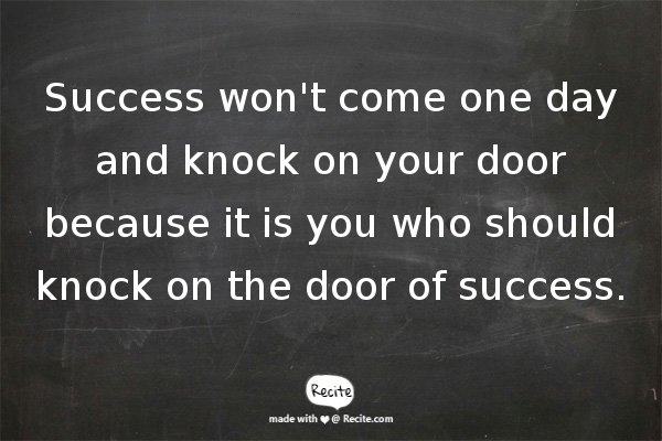 Success won't come one day and knock on your door because it is you who should knock on the door of success.