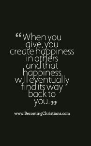 When you give, you create happiness in others and that happiness will eventually find its way back to you.