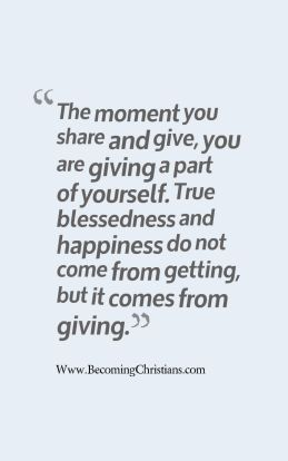 The moment you share and give, you are giving a part of yourself. True blessedness and happiness do not come from getting, but it comes from giving.