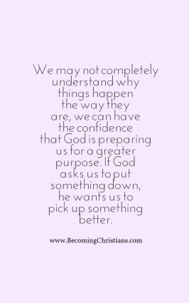 We may not completely understand why things happen that way there, we can have the confidence that God is preparing us for a greater purpose. If God asks us to put something down, he wan