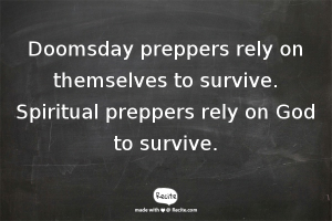 Doomsday preppers rely on themselves to survive. SPIRITUAL PREPPERS RELY ON GOD TO SURVIVE.