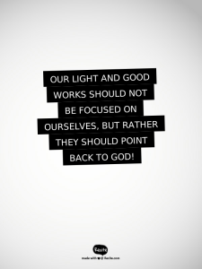 Our light and good works should not be focused on ourselves, but rather they should point back to God!