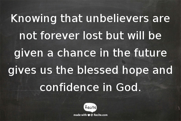 Knowing that unbelievers are not forever lost but will be given a chance in the future gives us the blessed hope and confidence in God.