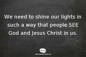 We need to shine our lights in such a way that people SEE God and Jesus Christ in us.