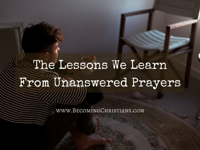 The Lessons We Learn From Unanswered Prayers
