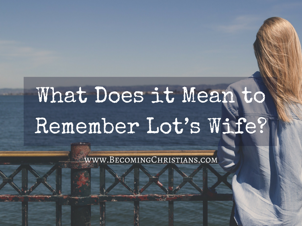 What Does It Mean To Remember Lots Wife Becoming Christians