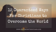 12 Guaranteed Ways For Christians to Overcome the World