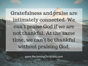 Gratefulness and praise are intimately connected. We can't praise God if we are not thankful. At the same time, we can't be thankful without praising God.