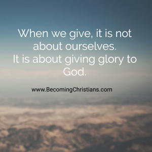 When we give, it is not about ourselves. It is about giving glory to God.
