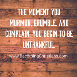The moment you murmur, grumble, and complain, you begin to be unthankful.