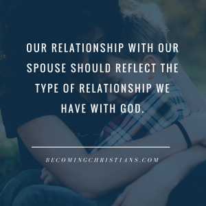 Our relationship with our spouse should reflect our relationship with God.